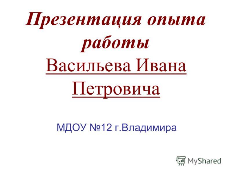 Презентация опыта работы Васильева Ивана Петровича МДОУ 12 г.Владимира