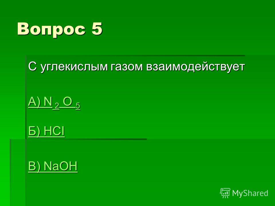 Вопрос 5 С углекислым газом взаимодействует А) N 2 O 5 А) N 2 O 5 Б) HCI Б) HCI В) NaOH В) NaOH