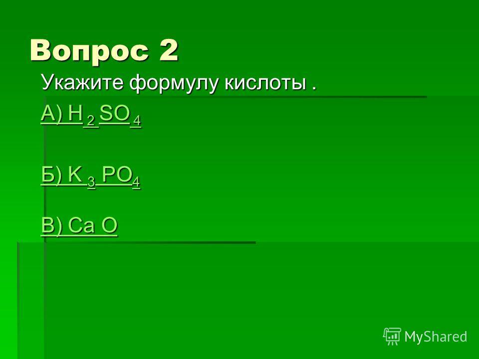 Вопрос 2 Укажите формулу кислоты. А) H 2 SO 4 А) H 2 SO 4 Б) K 3 PO 4 Б) K 3 PO 4 В) Сa O В) Сa O