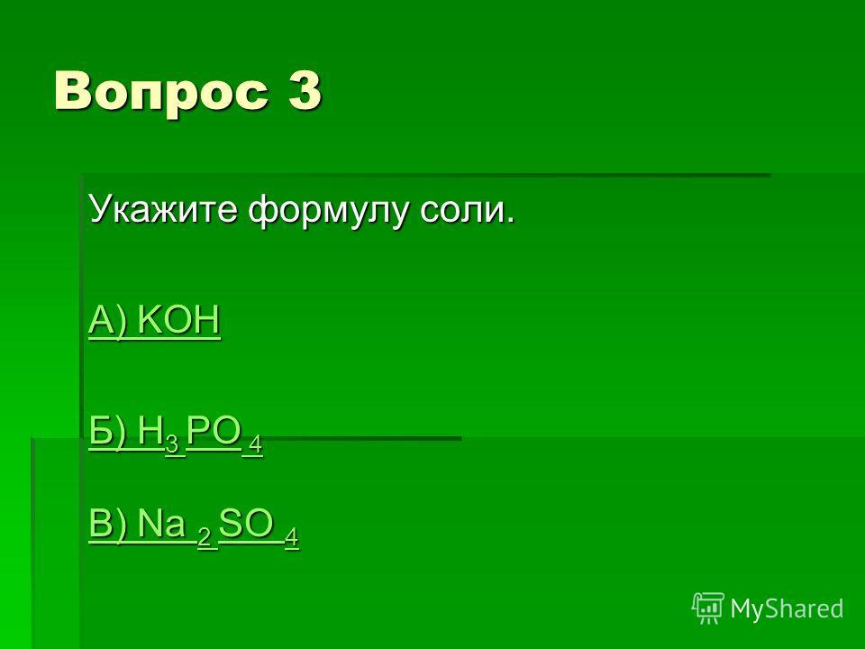 Вопрос 3 Укажите формулу соли. А) KOH А) KOH Б) H 3 PO 4 Б) H 3 PO 4 В) Na 2 SO 4 В) Na 2 SO 4