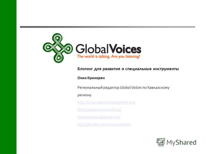 Блогинг для развития и специальные инструменты Оник Крикорян Региональный редактор Global Voices по Кавказскому региону http://www.globalvoicesonline.org http://peace.oneworld.am onewmphoto@gmail.com http://twitter.com/onewmphoto http://www.globalvoi