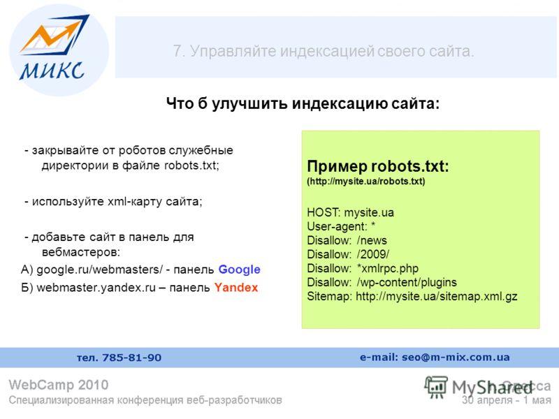7. Управляйте индексацией своего сайта. - закрывайте от роботов служебные директории в файле robots.txt; - используйте xml-карту сайта; - добавьте сайт в панель для вебмастеров: А) google.ru/webmasters/ - панель Google Б) webmaster.yandex.ru – панель