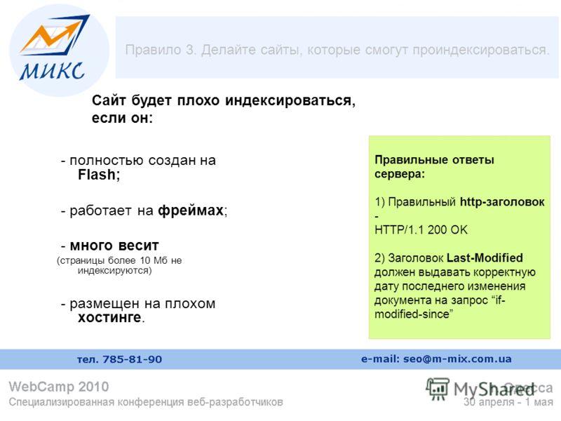 Правило 3. Делайте сайты, которые смогут проиндексироваться. - полностью создан на Flash; - работает на фреймах; - много весит (страницы более 10 Мб не индексируются) - размещен на плохом хостинге. Правильные ответы сервера: 1) Правильный http-заголо