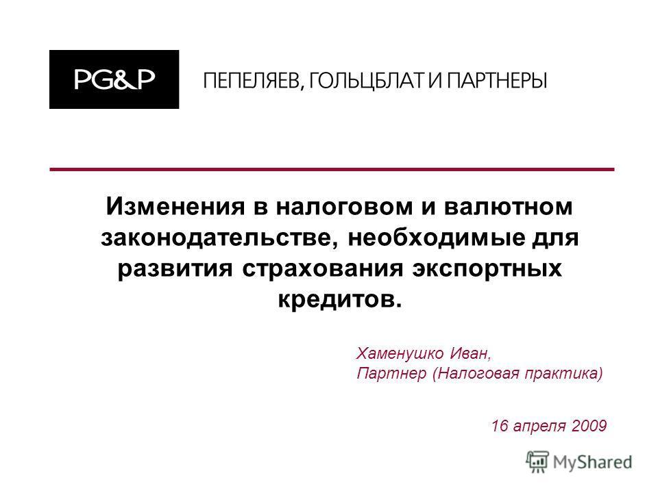 16 апреля 2009 Хаменушко Иван, Партнер (Налоговая практика) Изменения в налоговом и валютном законодательстве, необходимые для развития страхования экспортных кредитов.