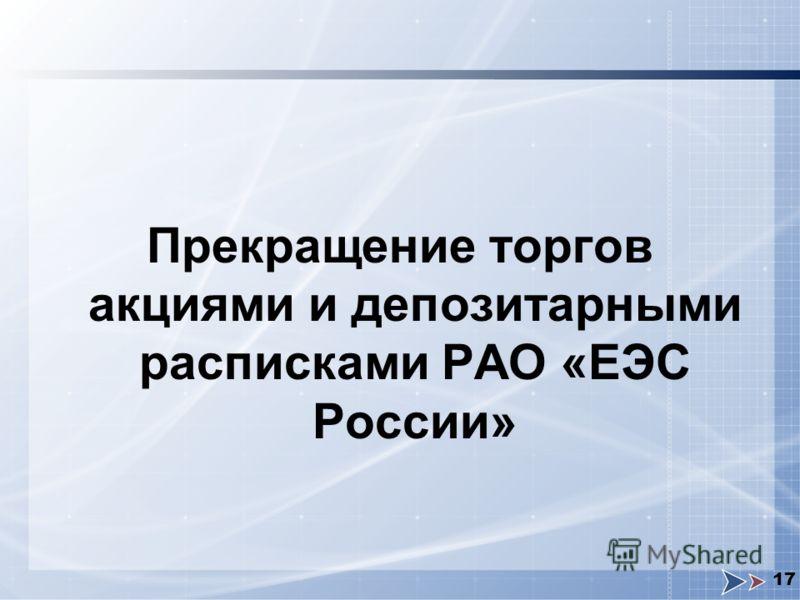 17 Прекращение торгов акциями и депозитарными расписками РАО «ЕЭС России»