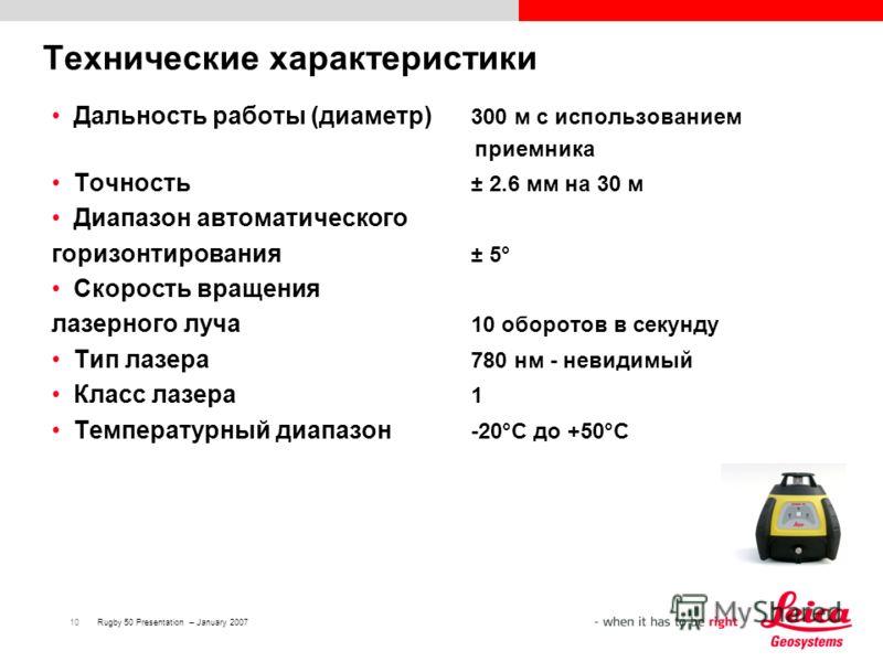 10Rugby 50 Presentation – January 2007 Технические характеристики Дальность работы (диаметр) 300 м с использованием приемника Точность ± 2.6 мм на 30 м Диапазон автоматического горизонтирования ± 5° Скорость вращения лазерного луча 10 оборотов в секу