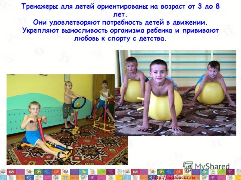Тренажеры для детей ориентированы на возраст от 3 до 8 лет. Они удовлетворяют потребность детей в движении. Укрепляют выносливость организма ребенка и прививают любовь к спорту с детства.