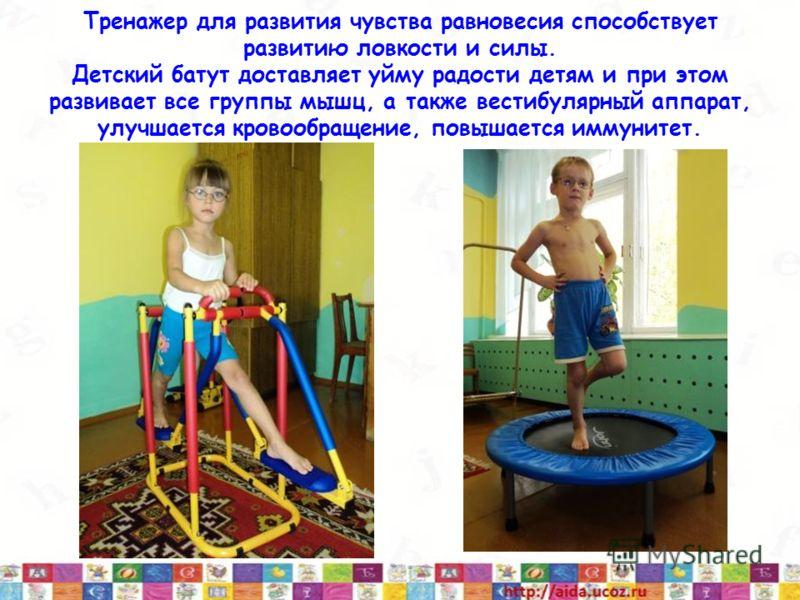 Тренажер для развития чувства равновесия способствует развитию ловкости и силы. Детский батут доставляет уйму радости детям и при этом развивает все группы мышц, а также вестибулярный аппарат, улучшается кровообращение, повышается иммунитет.