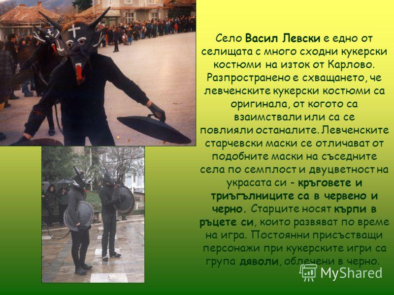 Село Васил Левски е едно от селищата с много сходни кукерски костюми на изток от Карлово. Разпространено е схващането, че левченските кукерски костюми са оригинала, от когото са взаимствали или са се повлияли останалите. Левченските старчевски маски