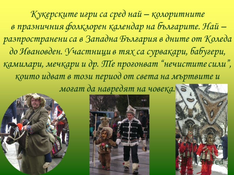 Кукерските игри са сред най – колоритните в празничния фолклорен календар на българите. Най – разпространени са в Западна България в дните от Коледа до Ивановден. Участници в тях са сурвакари, бабугери, камилари, мечкари и др. Те прогонват нечистите