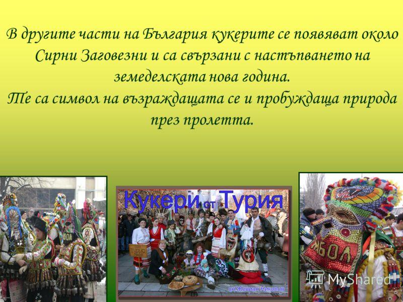 В другите части на България кукерите се появяват около Сирни Заговезни и са свързани с настъпването на земеделската нова година. Те са символ на възраждащата се и пробуждаща природа през пролетта.