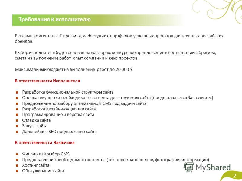 2 Требования к исполнителю Рекламные агентства IT профиля, web-студии с портфелем успешных проектов для крупных российских брендов. Выбор исполнителя будет основан на факторах: конкурсное предложение в соответствии с брифом, смета на выполнение работ