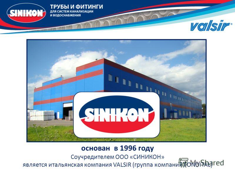 основан в 1996 году Соучредителем ООО «СИНИКОН» является итальянская компания VALSIR (группа компаний FONDITAL)