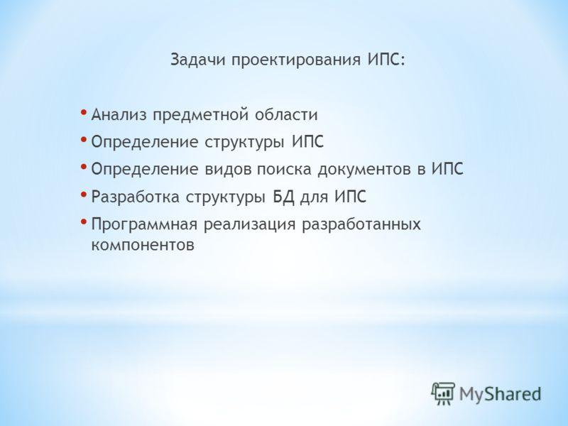 Задачи проектирования ИПС: Анализ предметной области Определение структуры ИПС Определение видов поиска документов в ИПС Разработка структуры БД для ИПС Программная реализация разработанных компонентов