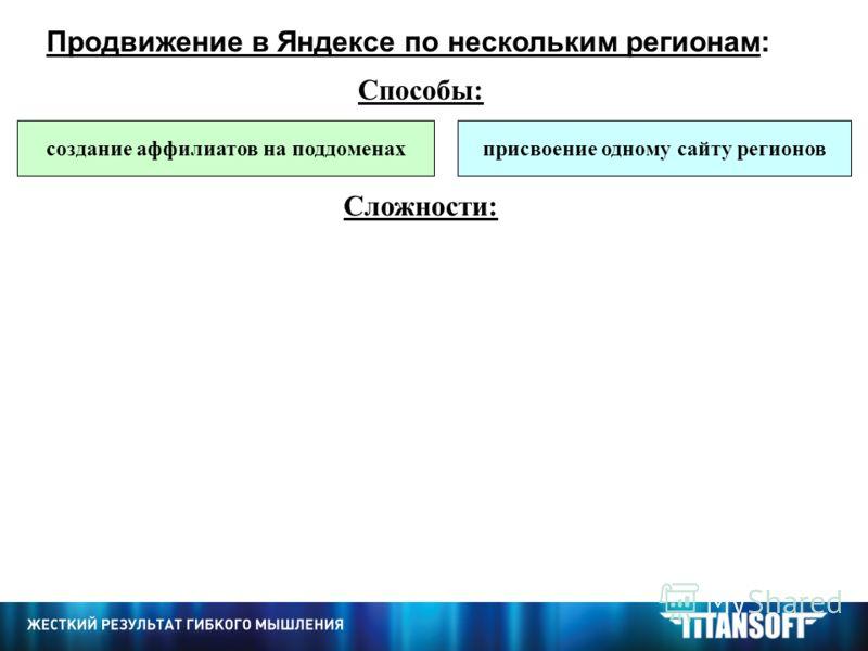 Продвижение в Яндексе по нескольким регионам: Способы: Сложности: создание аффилиатов на поддоменахприсвоение одному сайту регионов ведение большого количества сайтов Яндекс может отказать в присвоении регионов