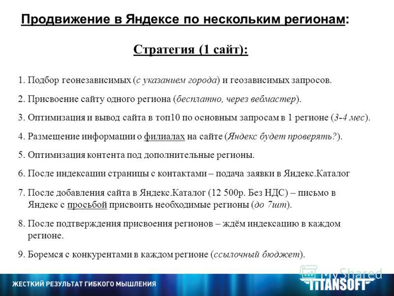 Продвижение в Яндексе по нескольким регионам: Стратегия (1 сайт): 1. Подбор геонезависимых (с указанием города) и геозависимых запросов. 2. Присвоение сайту одного региона (бесплатно, через вебмастер). 3. Оптимизация и вывод сайта в топ10 по основным