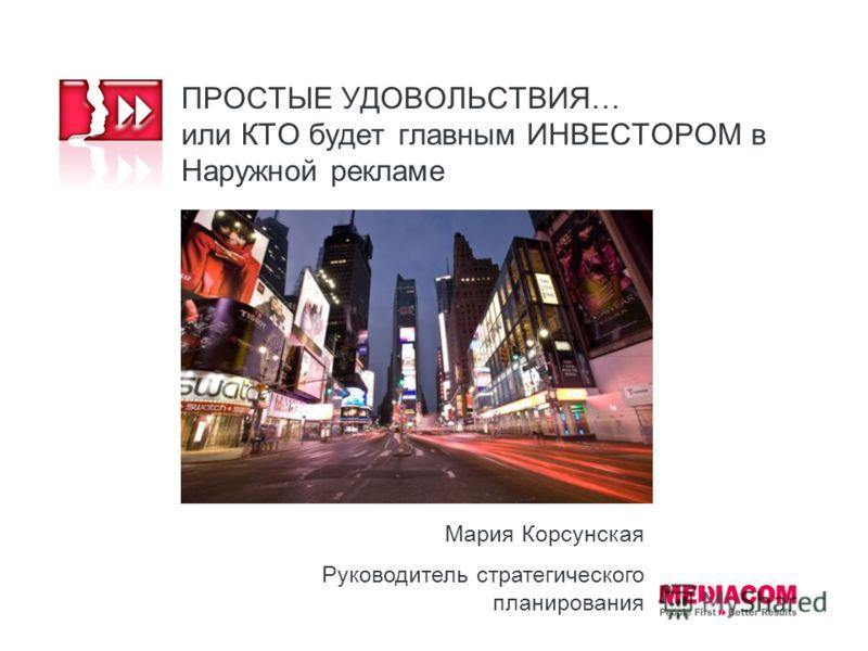 ПРОСТЫЕ УДОВОЛЬСТВИЯ… или КТО будет главным ИНВЕСТОРОМ в Наружной рекламе Мария Корсунская Руководитель стратегического планирования