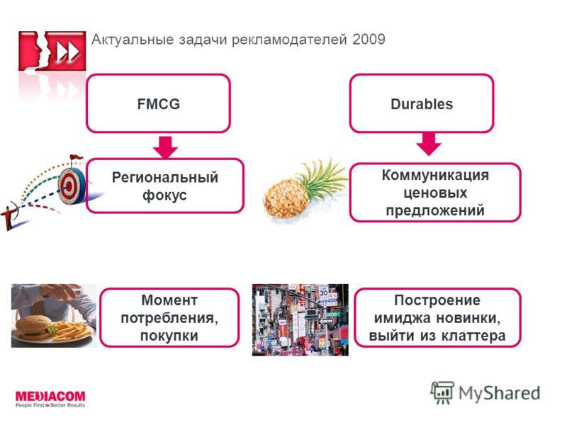 Актуальные задачи рекламодателей 2009 Региональный фокус Коммуникация ценовых предложений Момент потребления, покупки FMCGDurables Построение имиджа новинки, выйти из клаттера