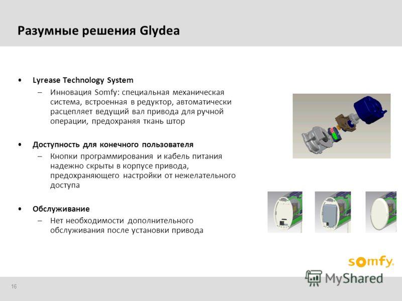 16 Разумные решения Glydea Lyrease Technology System –Инновация Somfy: специальная механическая система, встроенная в редуктор, автоматически расцепляет ведущий вал привода для ручной операции, предохраняя ткань штор Доступность для конечного пользов
