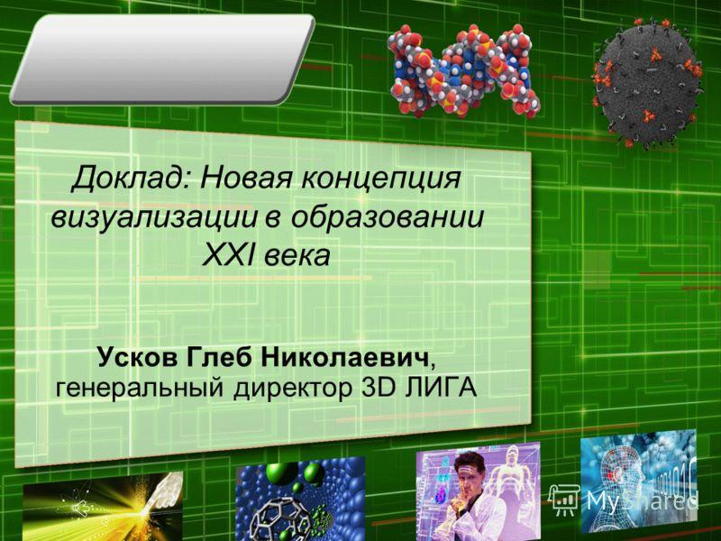 Доклад: Новая концепция визуализации в образовании XXI века Усков Глеб Николаевич, генеральный директор 3D ЛИГА