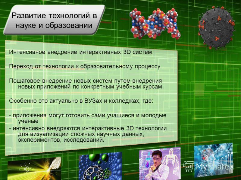 Развитие технологий в науке и образовании Интенсивное внедрение интерактивных 3D систем. Переход от технологии к образовательному процессу. Пошаговое внедрение новых систем путем внедрения новых приложений по конкретным учебным курсам. Особенно это а