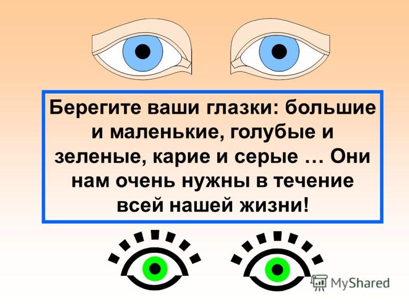 Берегите ваши глазки: большие и маленькие, голубые и зеленые, карие и серые … Они нам очень нужны в течение всей нашей жизни!