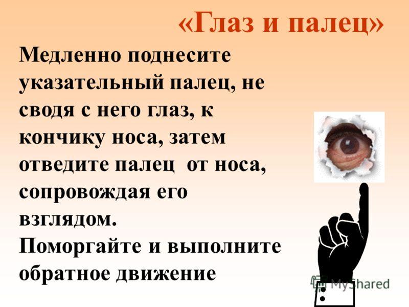 «Глаз и палец» Медленно поднесите указательный палец, не сводя с него глаз, к кончику носа, затем отведите палец от носа, сопровождая его взглядом. Поморгайте и выполните обратное движение