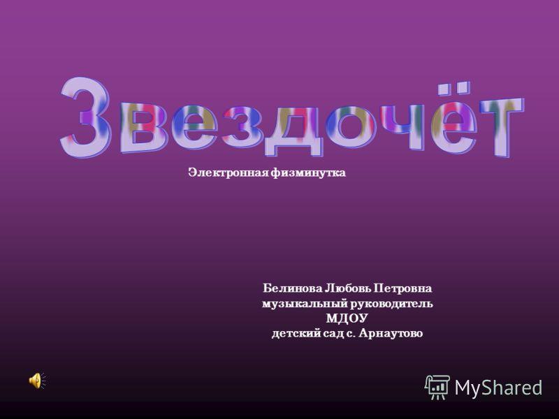 Белинова Любовь Петровна музыкальный руководитель МДОУ детский сад с. Арнаутово Электронная физминутка