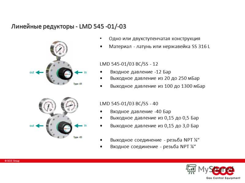 © GCE Group Линейные редукторы - LMD 545 -01/-03 Одно или двухступенчатая конструкция Материал - латунь или нержавейка SS 316 L LMD 545-01/03 BC/SS - 12 Входное давление -12 Бар Выходное давление из 20 до 250 мБаp Выходное давление из 100 до 1300 мБа