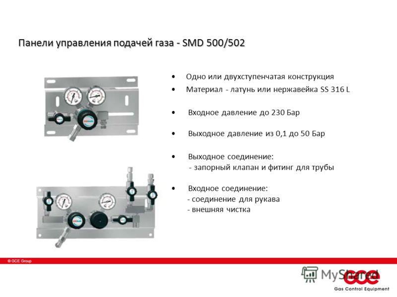 © GCE Group Панели управления подачей газа - SMD 500/502 Одно или двухступенчатая конструкция Материал - латунь или нержавейка SS 316 L Входное давление до 230 Бар Выходное давление из 0,1 до 50 Баp Выходное соединение: - запорный клапан и фитинг для