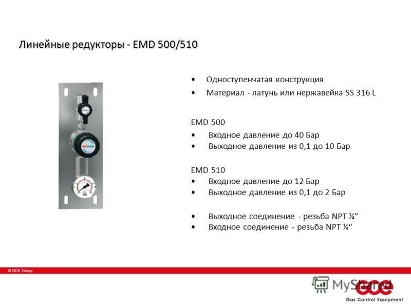 © GCE Group Линейные редукторы - EMD 500/510 Одноступенчатая конструкция Материал - латунь или нержавейка SS 316 L EMD 500 Входное давление до 40 Бар Выходное давление из 0,1 до 10 Баp EMD 510 Входное давление до 12 Бар Выходное давление из 0,1 до 2