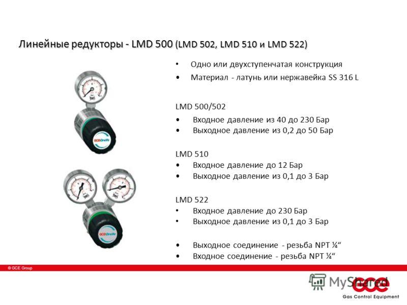 © GCE Group Линейные редукторы - LMD 500 (LMD 502, LMD 510 и LMD 522) Одно или двухступенчатая конструкция Материал - латунь или нержавейка SS 316 L LMD 500/502 Входное давление из 40 до 230 Бар Выходное давление из 0,2 до 50 Баp LMD 510 Входное давл