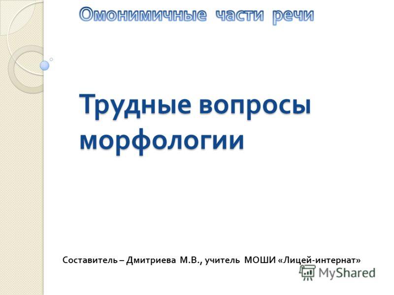 Трудные вопросы морфологии Составитель – Дмитриева М. В., учитель МОШИ « Лицей - интернат »
