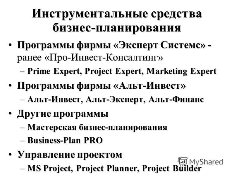 Инструментальные средства бизнес-планирования Программы фирмы «Эксперт Системс» - ранее «Про-Инвест-Консалтинг»Программы фирмы «Эксперт Системс» - ранее «Про-Инвест-Консалтинг» –Prime Expert, Project Expert, Marketing Expert Программы фирмы «Альт-Инв
