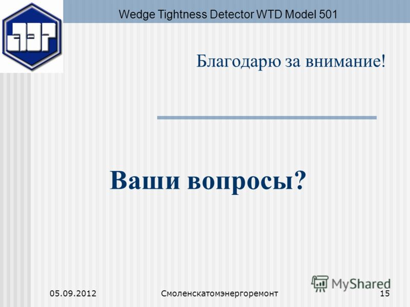 05.09.2012Смоленскатомэнергоремонт15 Благодарю за внимание! Ваши вопросы? Wedge Tightness Detector WTD Model 501