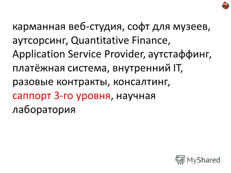 карманная веб-студия, софт для музеев, аутсорсинг, Quantitative Finance, Application Service Provider, аутстаффинг, платёжная система, внутренний IT, разовые контракты, консалтинг, саппорт 3-го уровня, научная лаборатория