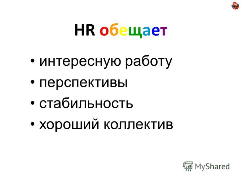 HR обещает интересную работу перспективы стабильность хороший коллектив