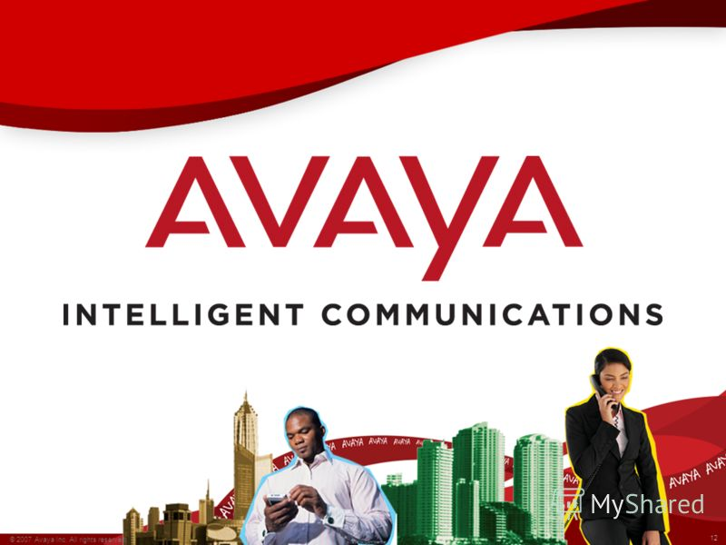 12 © 2007 Avaya Inc. All rights reserved. Avaya – Confidential. 12 © 2007 Avaya Inc. All rights reserved. Avaya – Confidential.