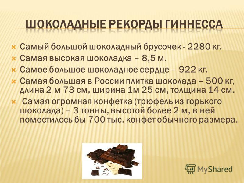 Самый большой шоколадный брусочек - 2280 кг. Самая высокая шоколадка – 8,5 м. Самое большое шоколадное сердце – 922 кг. Самая большая в России плитка шоколада – 500 кг, длина 2 м 73 см, ширина 1м 25 см, толщина 14 см. Самая огромная конфетка (трюфель