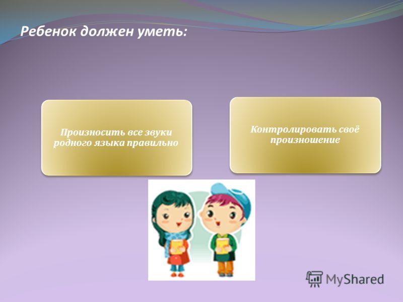 Ребенок должен уметь: Произносить все звуки родного языка правильно Контролировать своё произношение