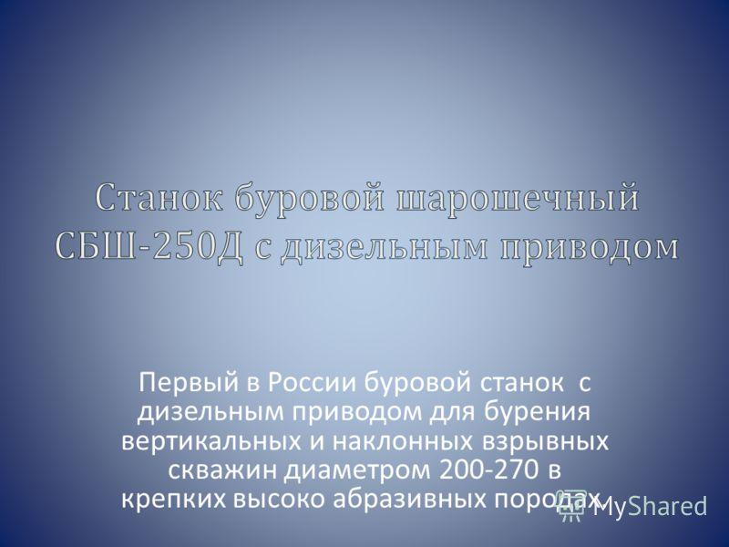 Первый в России буровой станок с дизельным приводом для бурения вертикальных и наклонных взрывных скважин диаметром 200-270 в крепких высоко абразивных породах.