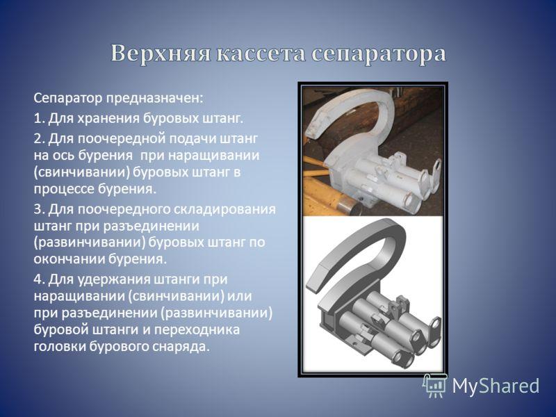 Сепаратор предназначен: 1. Для хранения буровых штанг. 2. Для поочередной подачи штанг на ось бурения при наращивании (свинчивании) буровых штанг в процессе бурения. 3. Для поочередного складирования штанг при разъединении (развинчивании) буровых шта