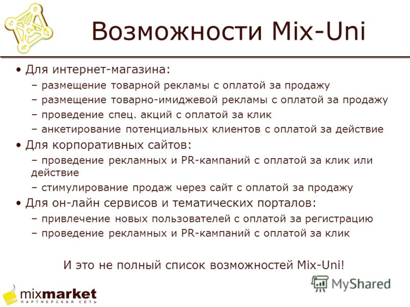 Возможности Mix-Uni Для интернет-магазина: – размещение товарной рекламы с оплатой за продажу – размещение товарно-имиджевой рекламы с оплатой за продажу – проведение спец. акций с оплатой за клик – анкетирование потенциальных клиентов с оплатой за д