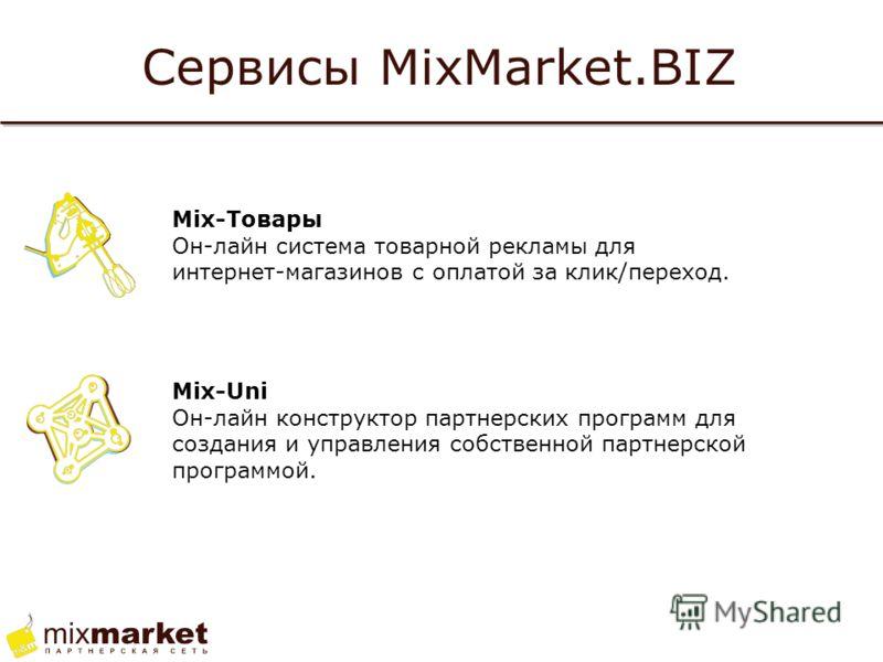 Сервисы MixMarket.BIZ Mix-Товары Он-лайн система товарной рекламы для интернет-магазинов с оплатой за клик/переход. Mix-Uni Он-лайн конструктор партнерских программ для создания и управления собственной партнерской программой.