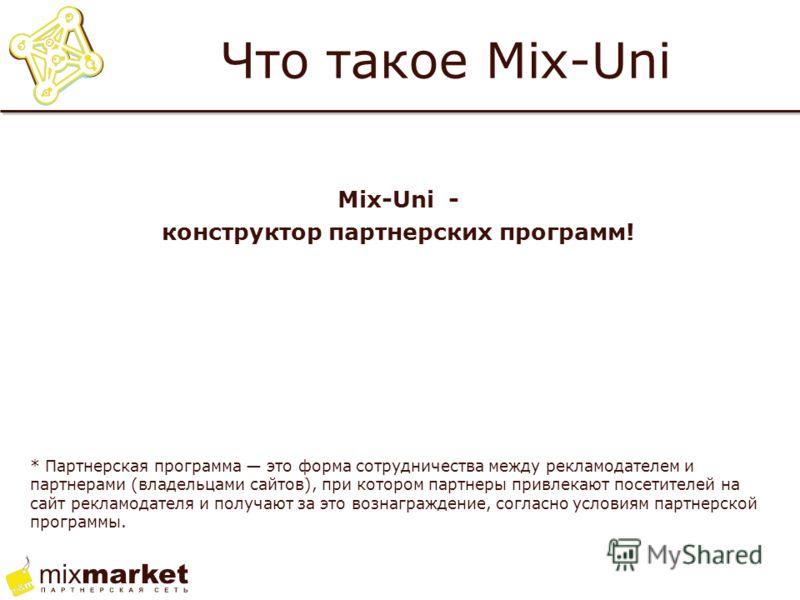 Что такое Mix-Uni Mix-Uni - конструктор партнерских программ! * Партнерская программа это форма сотрудничества между рекламодателем и партнерами (владельцами сайтов), при котором партнеры привлекают посетителей на сайт рекламодателя и получают за это
