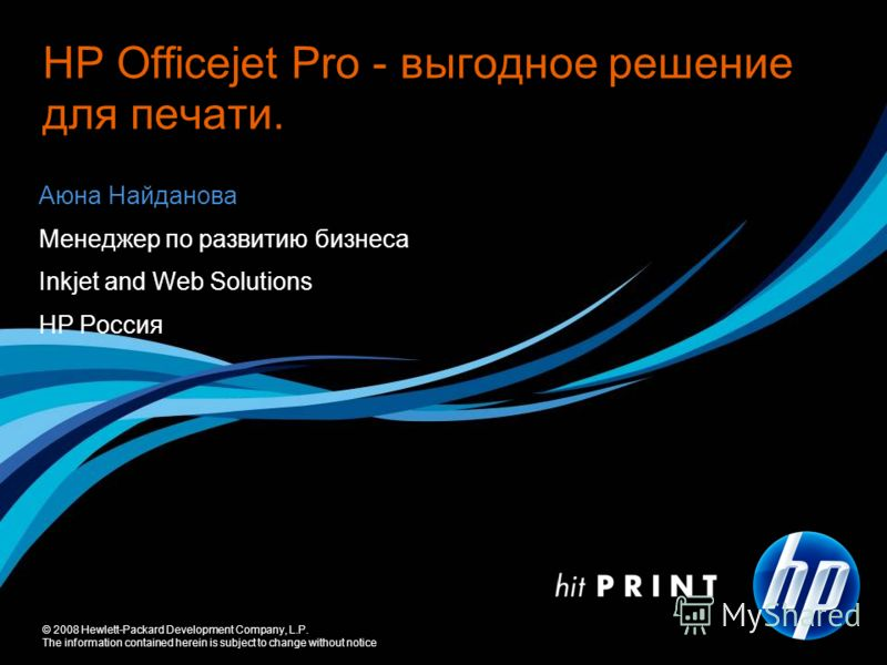© 2008 Hewlett-Packard Development Company, L.P. The information contained herein is subject to change without notice Аюна Найданова Менеджер по развитию бизнеса Inkjet and Web Solutions НР Россия НР Officejet Pro - выгодное решение для печати.