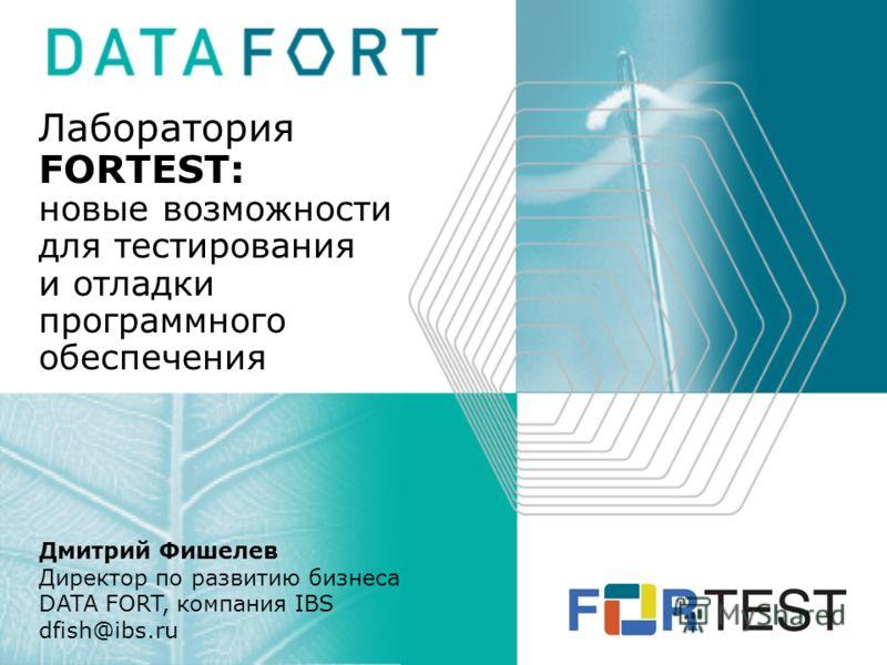 Лаборатория FORTEST: новые возможности для тестирования и отладки программного обеспечения Дмитрий Фишелев Директор по развитию бизнеса DATA FORT, компания IBS dfish@ibs.ru