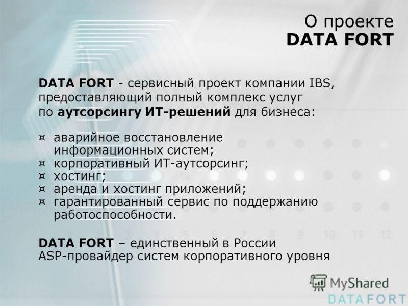 О проекте DATA FORT DATA FORT - сервисный проект компании IBS, предоставляющий полный комплекс услуг по аутсорсингу ИТ-решений для бизнеса: ¤аварийное восстановление информационных систем; ¤корпоративный ИТ-аутсорсинг; ¤хостинг; ¤аренда и хостинг при