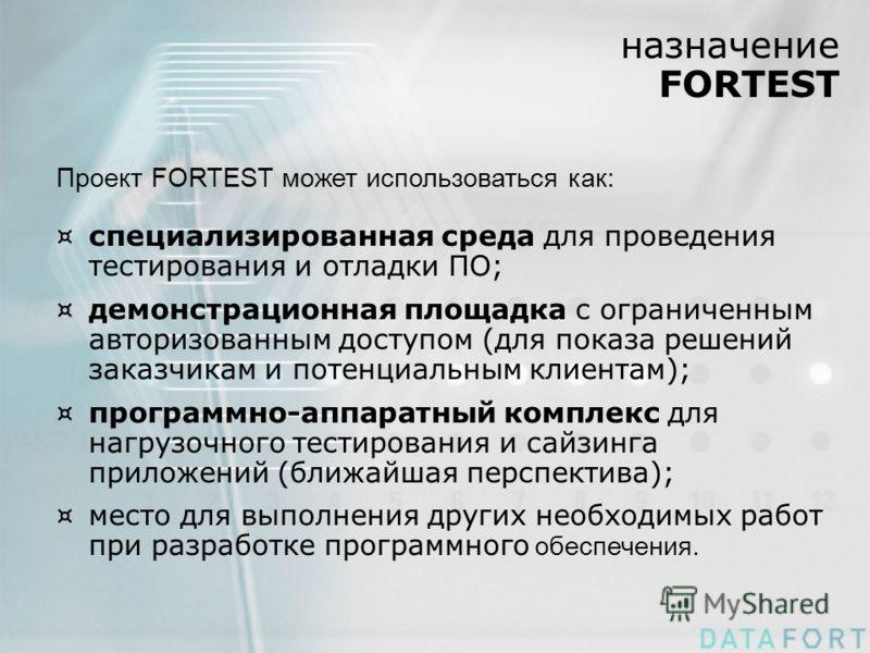 назначение FORTEST Проект FORTEST может использоваться как: ¤специализированная среда для проведения тестирования и отладки ПО; ¤демонстрационная площадка с ограниченным авторизованным доступом (для показа решений заказчикам и потенциальным клиентам)
