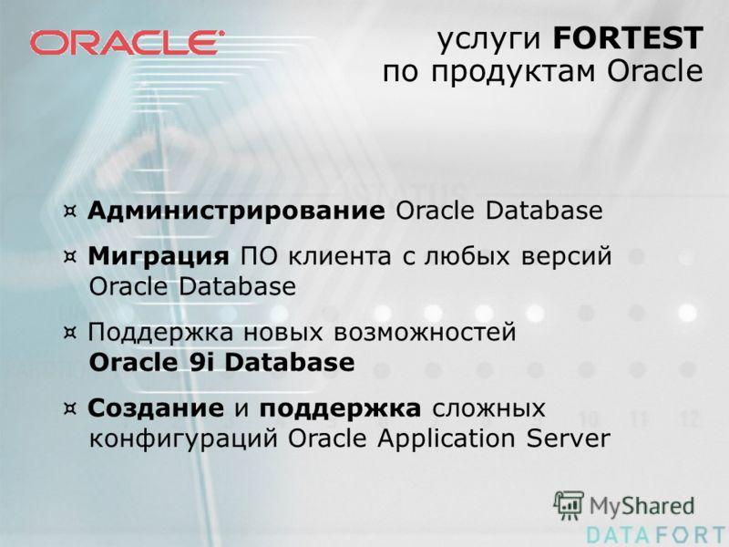 услуги FORTEST по продуктам Oracle ¤ Администрирование Oracle Database ¤ Миграция ПО клиента с любых версий Oracle Database ¤ Поддержка новых возможностей Oracle 9i Database ¤ Создание и поддержка сложных конфигураций Oracle Application Server